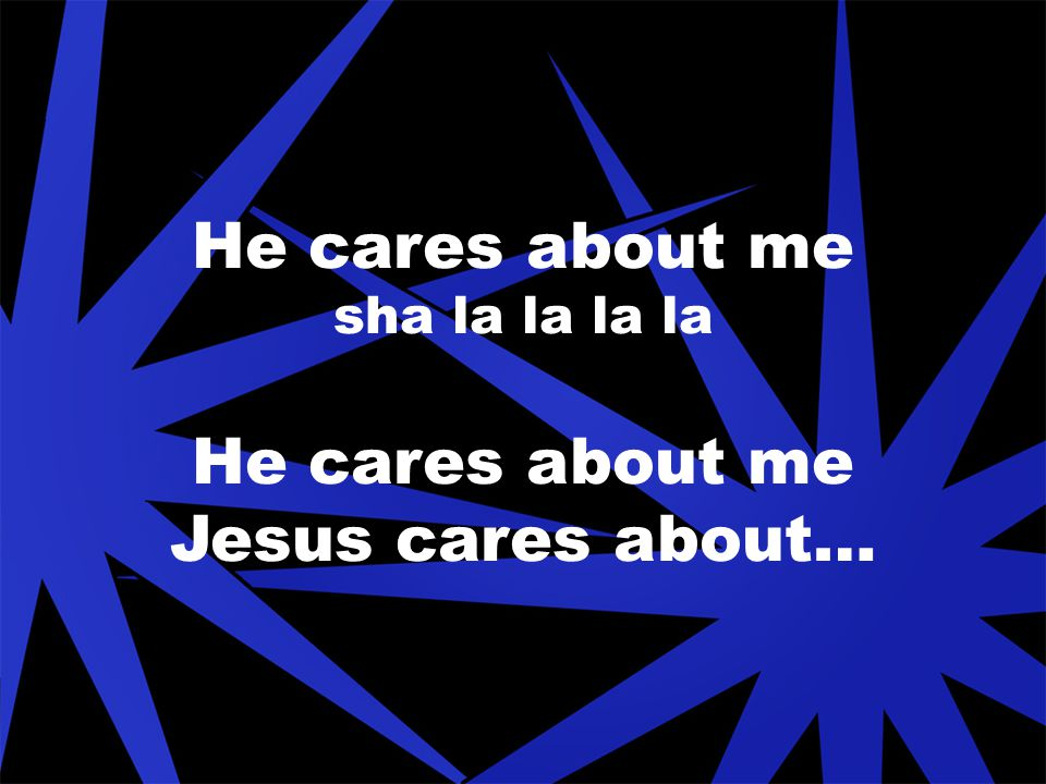 He cares about me sha la la la la He cares about me Jesus cares about…