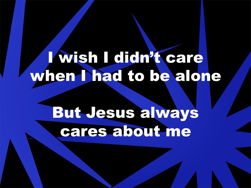 I wish I didn't care when I had to be alone But Jesus always cares about me