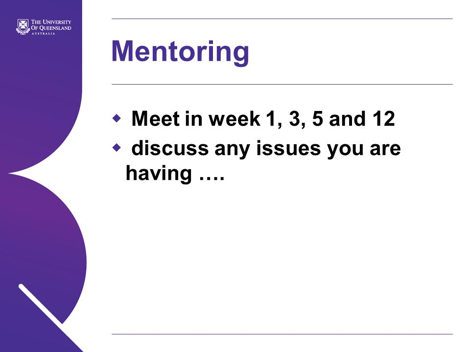 Mentoring  Meet in week 1, 3, 5 and 12  discuss any issues you are having ….
