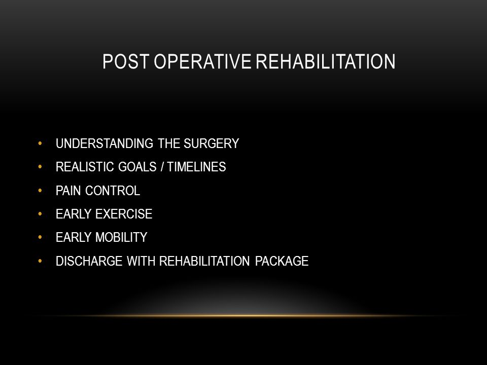 POST OPERATIVE REHABILITATION UNDERSTANDING THE SURGERY REALISTIC GOALS / TIMELINES PAIN CONTROL EARLY EXERCISE EARLY MOBILITY DISCHARGE WITH REHABILITATION PACKAGE