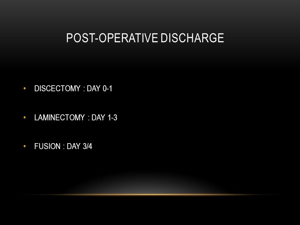 POST-OPERATIVE DISCHARGE DISCECTOMY : DAY 0-1 LAMINECTOMY : DAY 1-3 FUSION : DAY 3/4