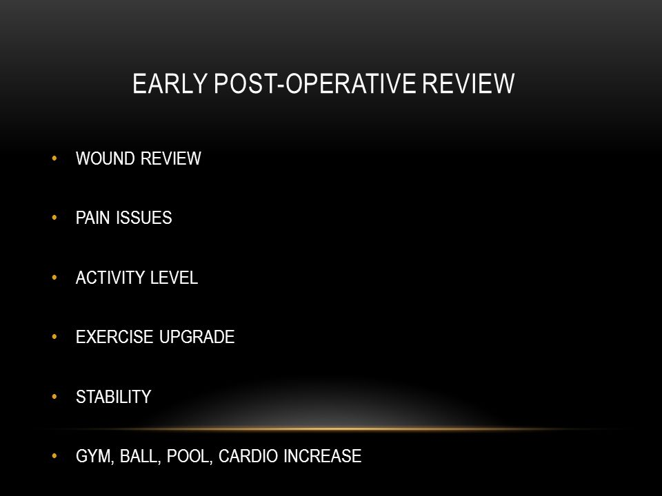 EARLY POST-OPERATIVE REVIEW WOUND REVIEW PAIN ISSUES ACTIVITY LEVEL EXERCISE UPGRADE STABILITY GYM, BALL, POOL, CARDIO INCREASE
