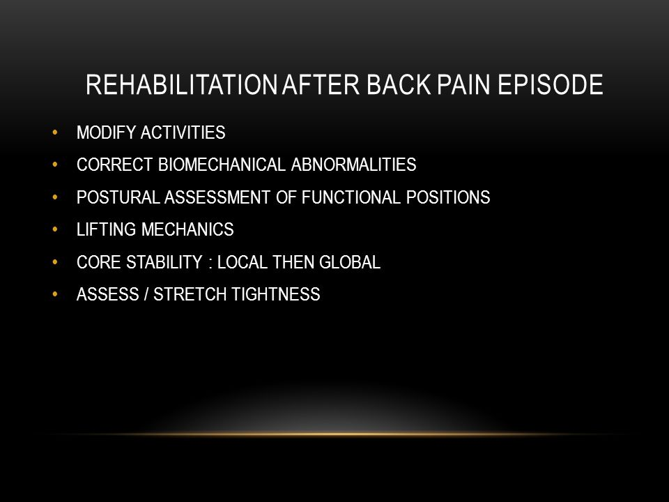 REHABILITATION AFTER BACK PAIN EPISODE MODIFY ACTIVITIES CORRECT BIOMECHANICAL ABNORMALITIES POSTURAL ASSESSMENT OF FUNCTIONAL POSITIONS LIFTING MECHANICS CORE STABILITY : LOCAL THEN GLOBAL ASSESS / STRETCH TIGHTNESS