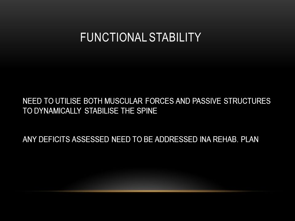 FUNCTIONAL STABILITY NEED TO UTILISE BOTH MUSCULAR FORCES AND PASSIVE STRUCTURES TO DYNAMICALLY STABILISE THE SPINE ANY DEFICITS ASSESSED NEED TO BE ADDRESSED INA REHAB.