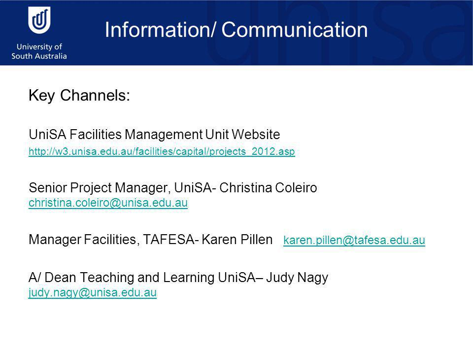 Information/ Communication Key Channels: UniSA Facilities Management Unit Website http://w3.unisa.edu.au/facilities/capital/projects_2012.asp Senior Project Manager, UniSA- Christina Coleiro christina.coleiro@unisa.edu.au christina.coleiro@unisa.edu.au Manager Facilities, TAFESA- Karen Pillen karen.pillen@tafesa.edu.au karen.pillen@tafesa.edu.au A/ Dean Teaching and Learning UniSA– Judy Nagy judy.nagy@unisa.edu.au judy.nagy@unisa.edu.au