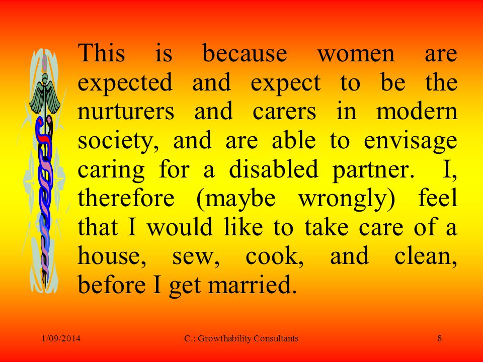 1/09/2014C.: Growthability Consultants8 This is because women are expected and expect to be the nurturers and carers in modern society, and are able to envisage caring for a disabled partner.