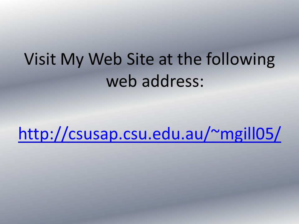 Visit My Web Site at the following web address: http://csusap.csu.edu.au/~mgill05/
