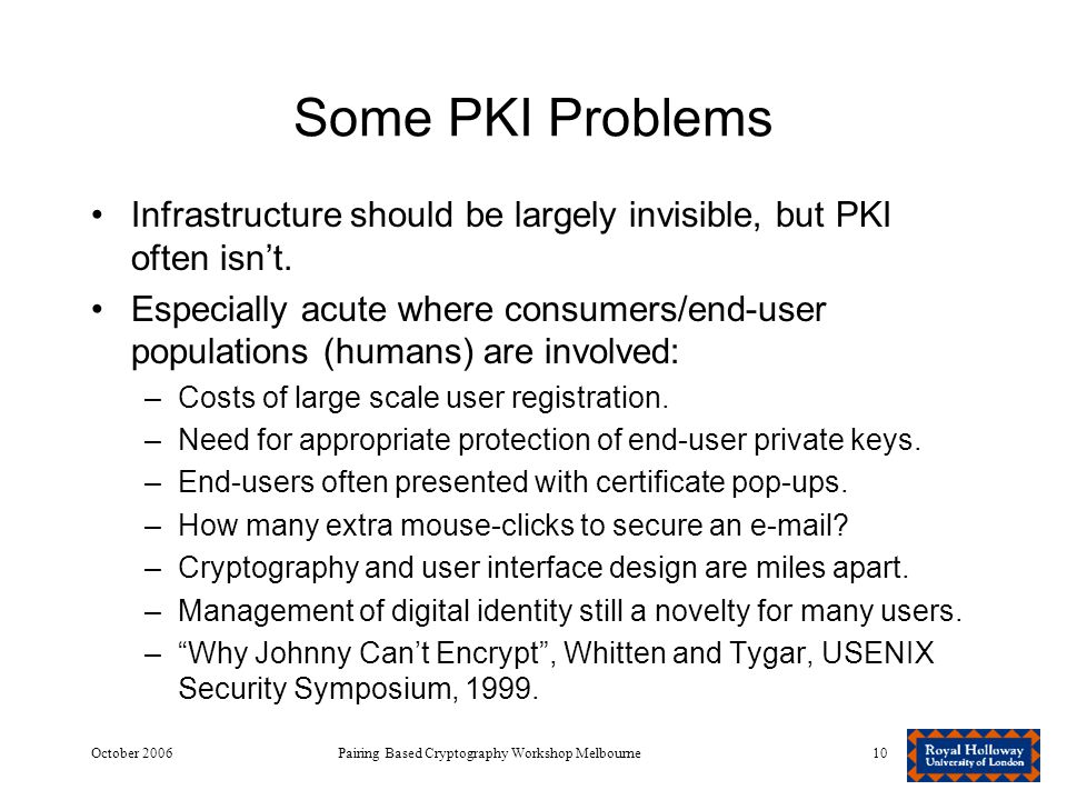 October 2006Pairing Based Cryptography Workshop Melbourne10 Some PKI Problems Infrastructure should be largely invisible, but PKI often isn't.
