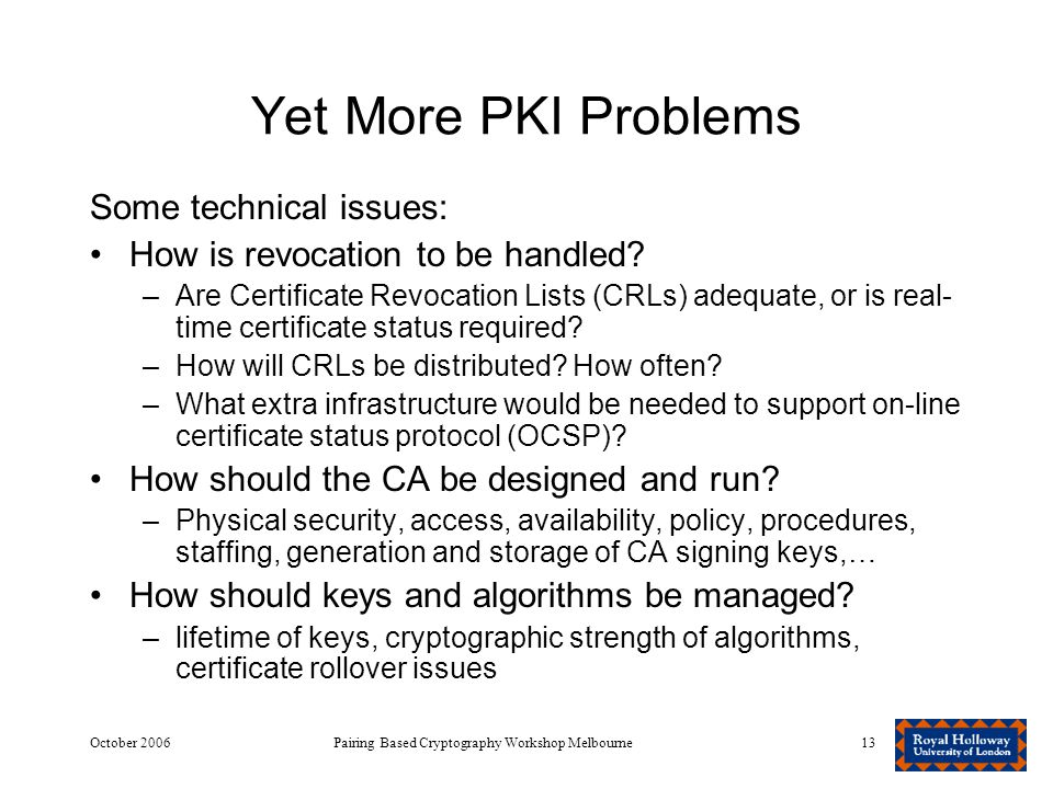 October 2006Pairing Based Cryptography Workshop Melbourne13 Yet More PKI Problems Some technical issues: How is revocation to be handled.