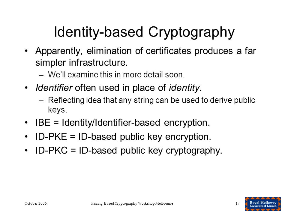 October 2006Pairing Based Cryptography Workshop Melbourne17 Identity-based Cryptography Apparently, elimination of certificates produces a far simpler infrastructure.