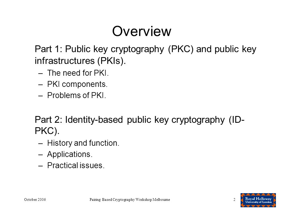 October 2006Pairing Based Cryptography Workshop Melbourne2 Overview Part 1: Public key cryptography (PKC) and public key infrastructures (PKIs).