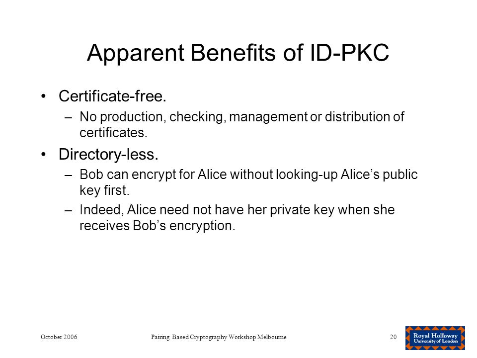 October 2006Pairing Based Cryptography Workshop Melbourne20 Apparent Benefits of ID-PKC Certificate-free.