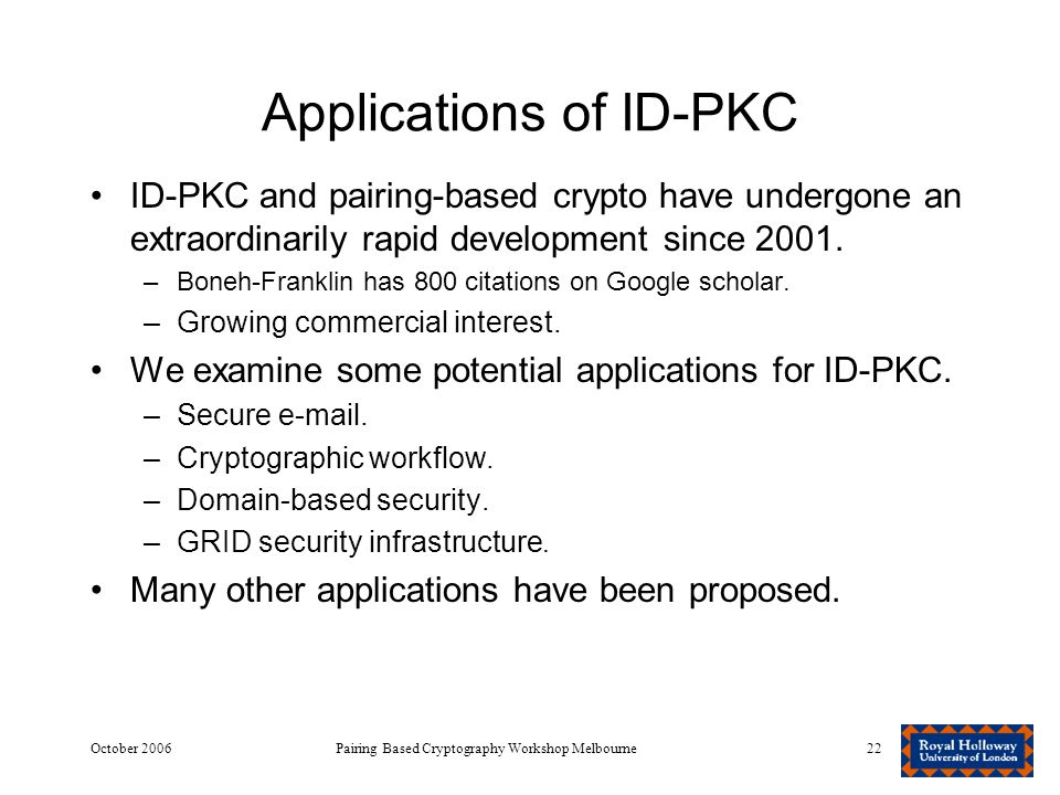 October 2006Pairing Based Cryptography Workshop Melbourne22 Applications of ID-PKC ID-PKC and pairing-based crypto have undergone an extraordinarily rapid development since 2001.