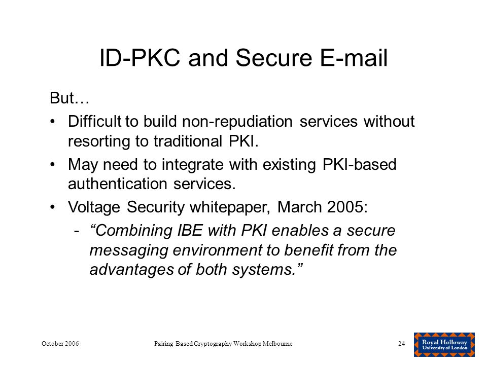 October 2006Pairing Based Cryptography Workshop Melbourne24 ID-PKC and Secure E-mail But… Difficult to build non-repudiation services without resorting to traditional PKI.