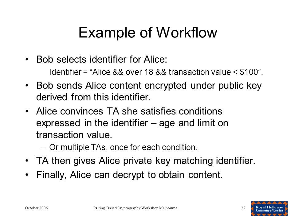 October 2006Pairing Based Cryptography Workshop Melbourne27 Example of Workflow Bob selects identifier for Alice: Identifier = Alice && over 18 && transaction value < $100 .