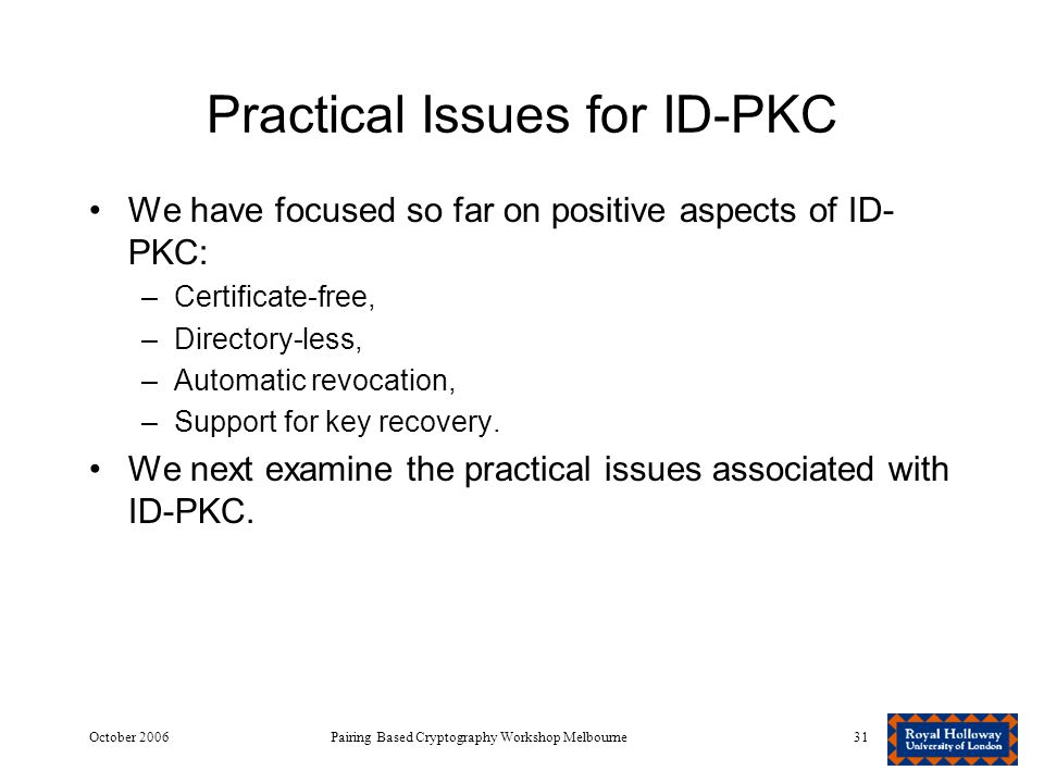 October 2006Pairing Based Cryptography Workshop Melbourne31 Practical Issues for ID-PKC We have focused so far on positive aspects of ID- PKC: –Certificate-free, –Directory-less, –Automatic revocation, –Support for key recovery.