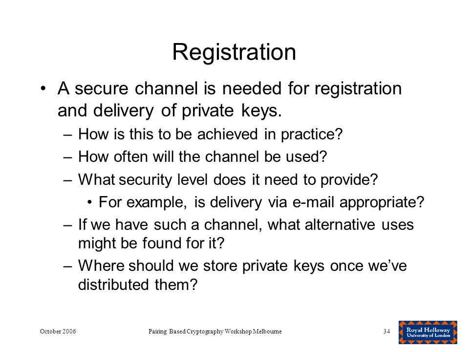 October 2006Pairing Based Cryptography Workshop Melbourne34 Registration A secure channel is needed for registration and delivery of private keys.