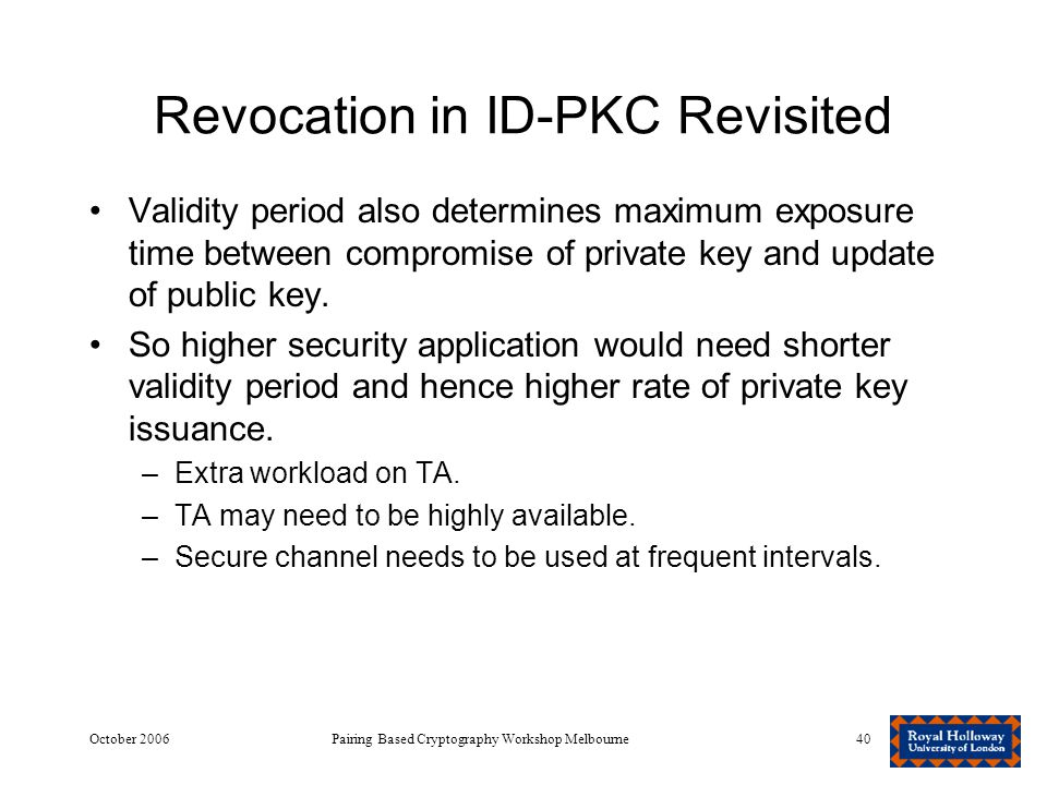 October 2006Pairing Based Cryptography Workshop Melbourne40 Revocation in ID-PKC Revisited Validity period also determines maximum exposure time between compromise of private key and update of public key.