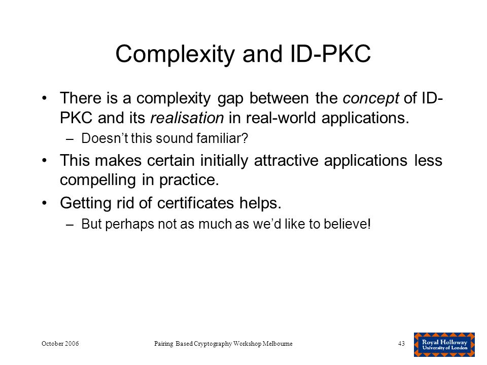 October 2006Pairing Based Cryptography Workshop Melbourne43 Complexity and ID-PKC There is a complexity gap between the concept of ID- PKC and its realisation in real-world applications.