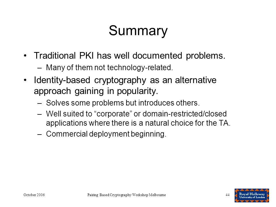 October 2006Pairing Based Cryptography Workshop Melbourne44 Summary Traditional PKI has well documented problems.