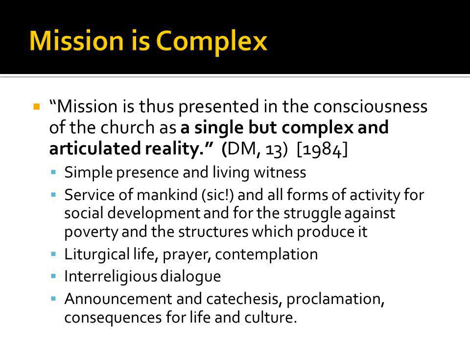  Mission is thus presented in the consciousness of the church as a single but complex and articulated reality. (DM, 13) [1984]  Simple presence and living witness  Service of mankind (sic!) and all forms of activity for social development and for the struggle against poverty and the structures which produce it  Liturgical life, prayer, contemplation  Interreligious dialogue  Announcement and catechesis, proclamation, consequences for life and culture.