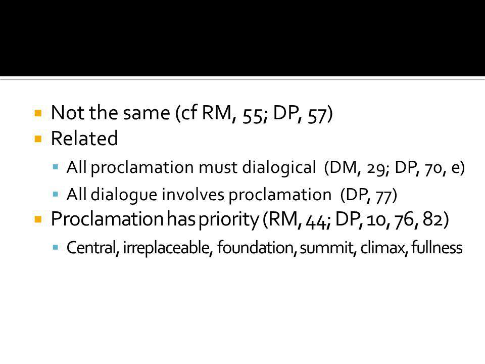  Not the same (cf RM, 55; DP, 57)  Related  All proclamation must dialogical (DM, 29; DP, 70, e)  All dialogue involves proclamation (DP, 77)  Proclamation has priority (RM, 44; DP, 10, 76, 82)  Central, irreplaceable, foundation, summit, climax, fullness