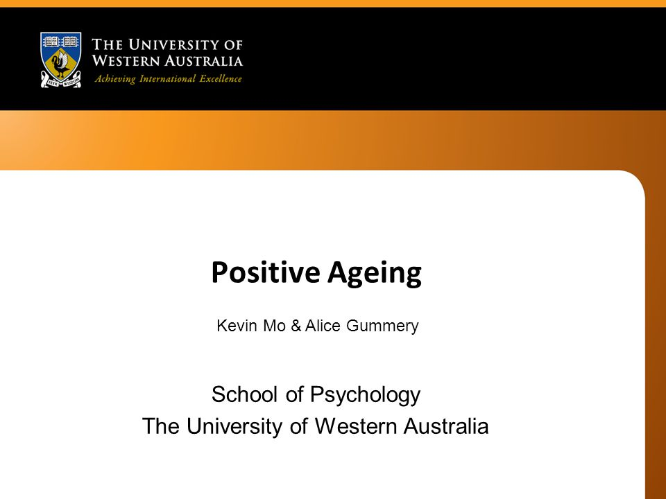 Positive Ageing School of Psychology The University of Western Australia Kevin Mo & Alice Gummery