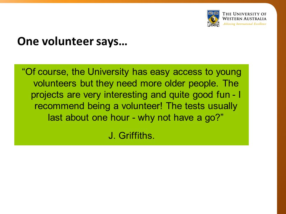 One volunteer says… Of course, the University has easy access to young volunteers but they need more older people.