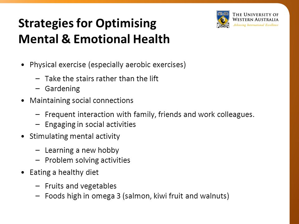 Strategies for Optimising Mental & Emotional Health Physical exercise (especially aerobic exercises) –Take the stairs rather than the lift –Gardening Maintaining social connections –Frequent interaction with family, friends and work colleagues.