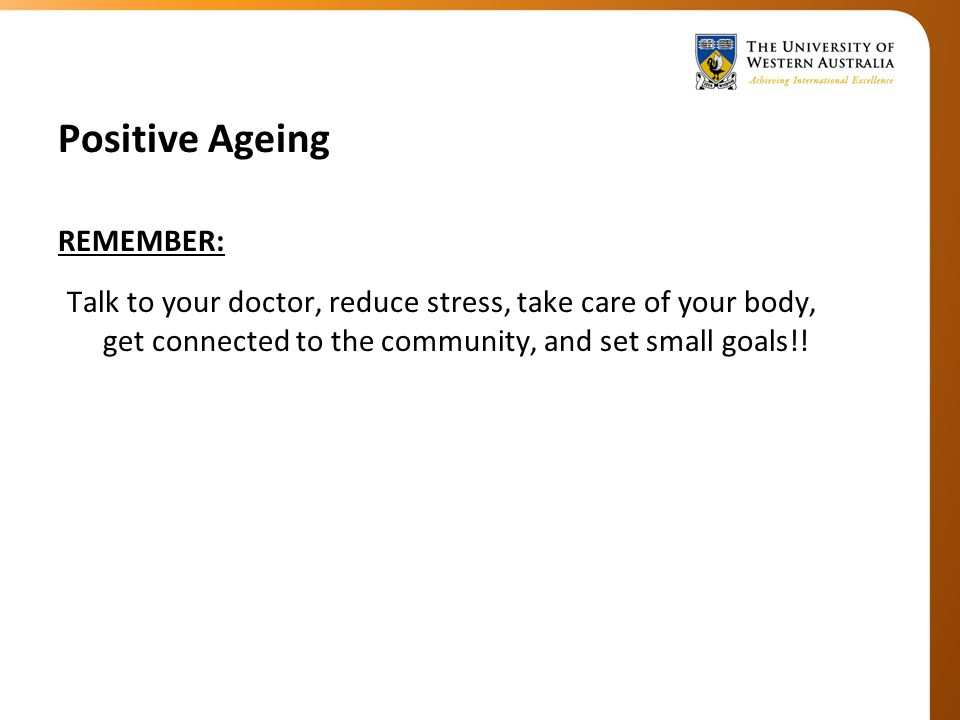 Positive Ageing REMEMBER: Talk to your doctor, reduce stress, take care of your body, get connected to the community, and set small goals!!