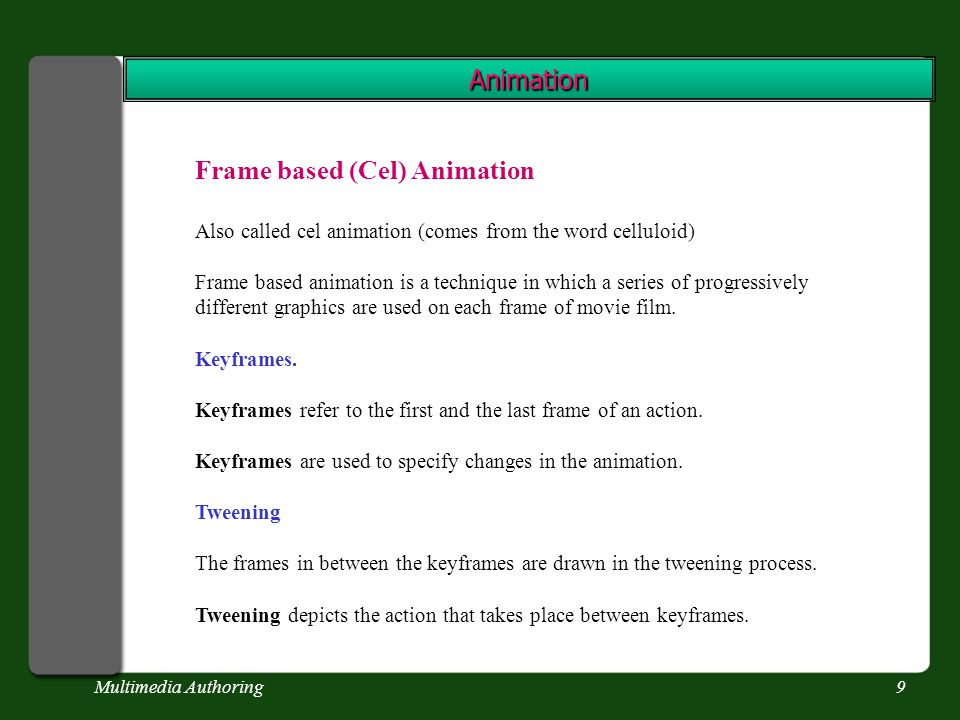 Multimedia Authoring9 Animation Frame based (Cel) Animation Also called cel animation (comes from the word celluloid) Frame based animation is a technique in which a series of progressively different graphics are used on each frame of movie film.