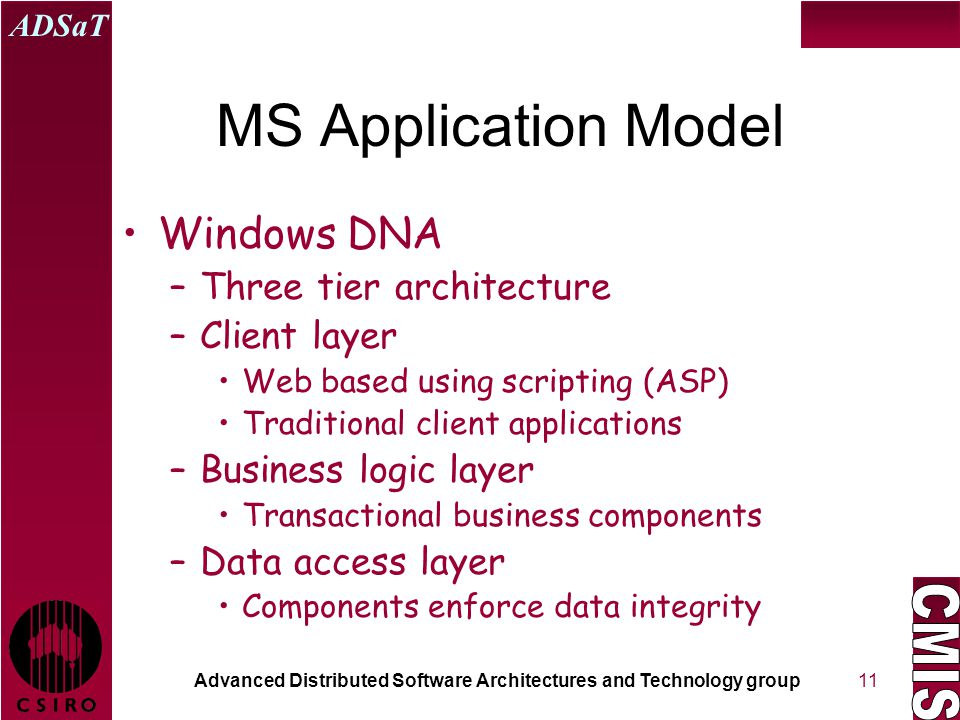Advanced Distributed Software Architectures and Technology group ADSaT 11 MS Application Model Windows DNA –Three tier architecture –Client layer Web based using scripting (ASP) Traditional client applications –Business logic layer Transactional business components –Data access layer Components enforce data integrity