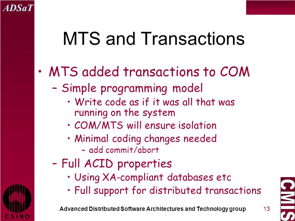 Advanced Distributed Software Architectures and Technology group ADSaT 13 MTS and Transactions MTS added transactions to COM –Simple programming model Write code as if it was all that was running on the system COM/MTS will ensure isolation Minimal coding changes needed –add commit/abort –Full ACID properties Using XA-compliant databases etc Full support for distributed transactions