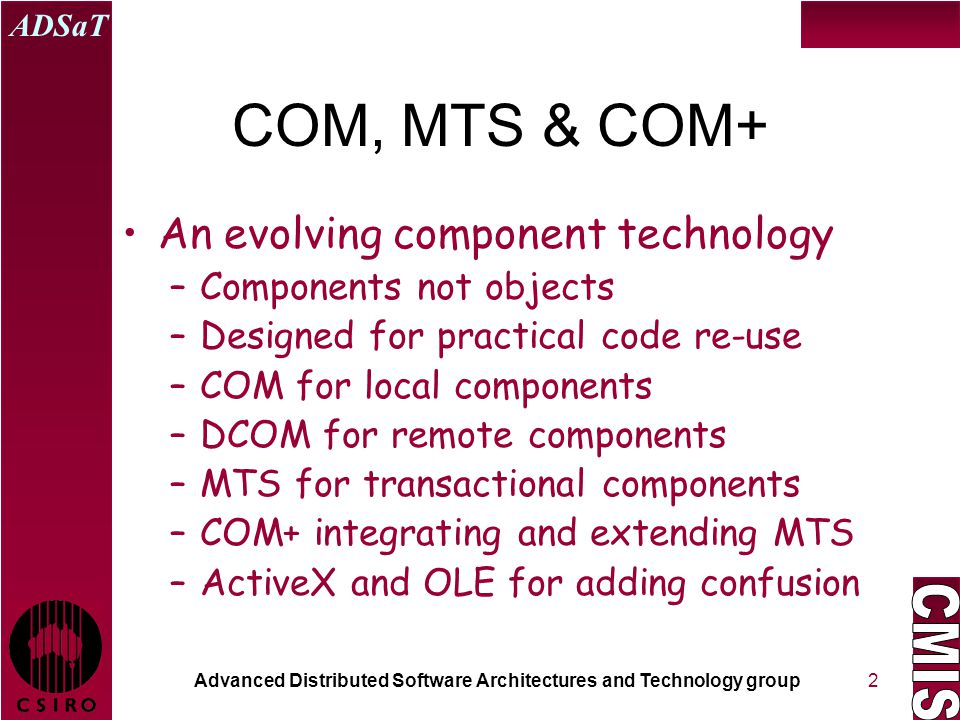 Advanced Distributed Software Architectures and Technology group ADSaT 2 COM, MTS & COM+ An evolving component technology –Components not objects –Designed for practical code re-use –COM for local components –DCOM for remote components –MTS for transactional components –COM+ integrating and extending MTS –ActiveX and OLE for adding confusion