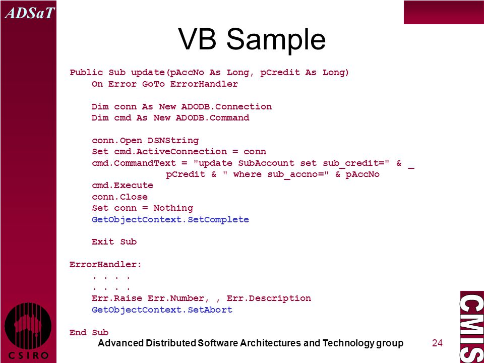 Advanced Distributed Software Architectures and Technology group ADSaT 24 VB Sample Public Sub update(pAccNo As Long, pCredit As Long) On Error GoTo ErrorHandler Dim conn As New ADODB.Connection Dim cmd As New ADODB.Command conn.Open DSNString Set cmd.ActiveConnection = conn cmd.CommandText = update SubAccount set sub_credit= & _ pCredit & where sub_accno= & pAccNo cmd.Execute conn.Close Set conn = Nothing GetObjectContext.SetComplete Exit Sub ErrorHandler:....