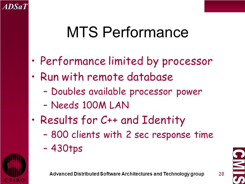 Advanced Distributed Software Architectures and Technology group ADSaT 28 MTS Performance Performance limited by processor Run with remote database –Doubles available processor power –Needs 100M LAN Results for C++ and Identity –800 clients with 2 sec response time –430tps
