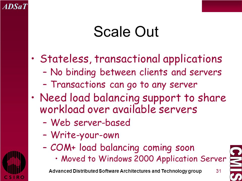 Advanced Distributed Software Architectures and Technology group ADSaT 31 Scale Out Stateless, transactional applications –No binding between clients and servers –Transactions can go to any server Need load balancing support to share workload over available servers –Web server-based –Write-your-own –COM+ load balancing coming soon Moved to Windows 2000 Application Server