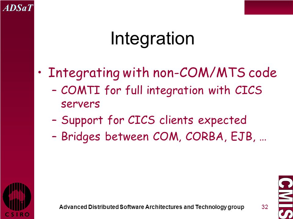 Advanced Distributed Software Architectures and Technology group ADSaT 32 Integration Integrating with non-COM/MTS code –COMTI for full integration with CICS servers –Support for CICS clients expected –Bridges between COM, CORBA, EJB, …