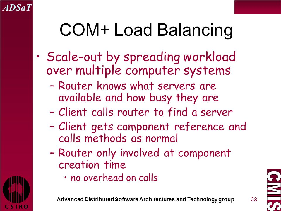 Advanced Distributed Software Architectures and Technology group ADSaT 38 COM+ Load Balancing Scale-out by spreading workload over multiple computer systems –Router knows what servers are available and how busy they are –Client calls router to find a server –Client gets component reference and calls methods as normal –Router only involved at component creation time no overhead on calls