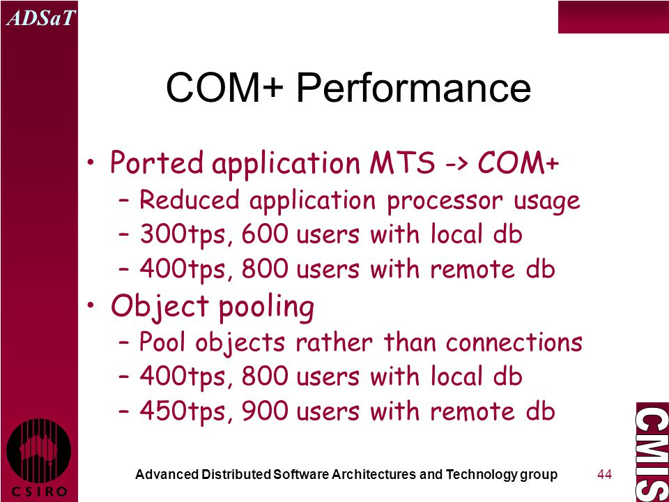 Advanced Distributed Software Architectures and Technology group ADSaT 44 COM+ Performance Ported application MTS -> COM+ –Reduced application processor usage –300tps, 600 users with local db –400tps, 800 users with remote db Object pooling –Pool objects rather than connections –400tps, 800 users with local db –450tps, 900 users with remote db