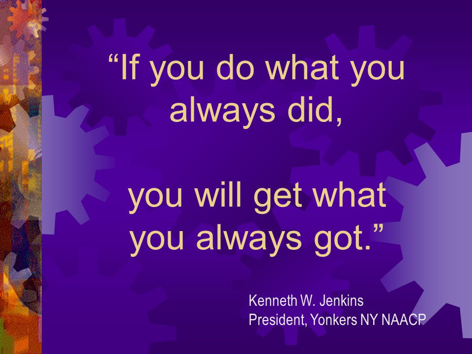 If you do what you always did, you will get what you always got. Kenneth W.