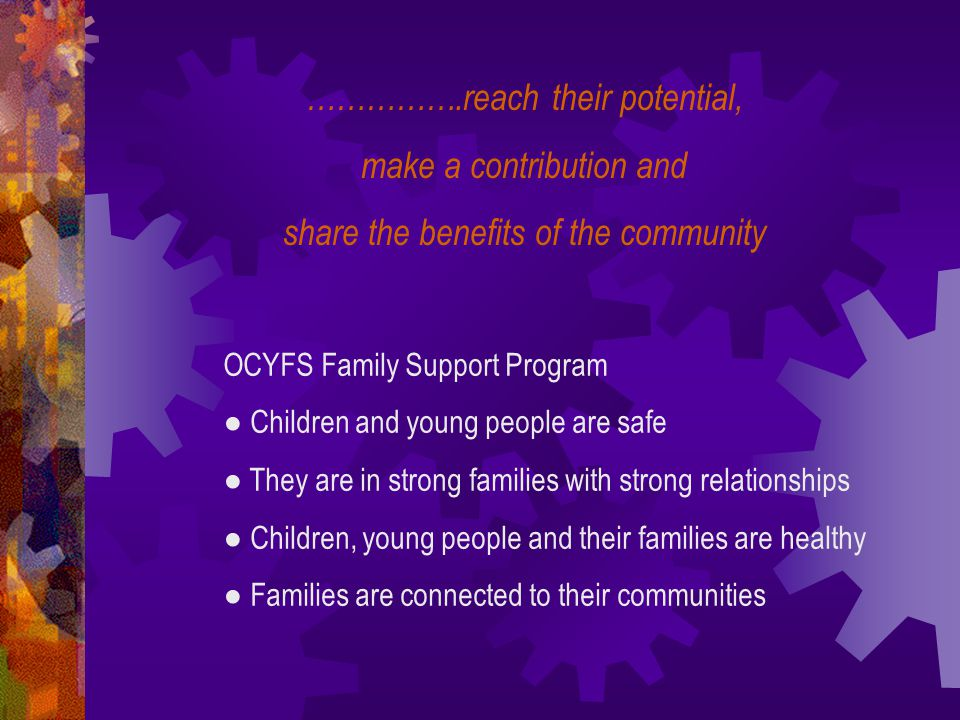…………….reach their potential, make a contribution and share the benefits of the community OCYFS Family Support Program ● Children and young people are safe ● They are in strong families with strong relationships ● Children, young people and their families are healthy ● Families are connected to their communities