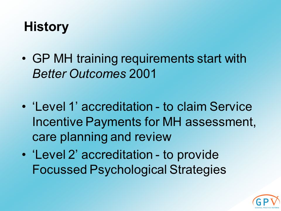History GP MH training requirements start with Better Outcomes 2001 'Level 1' accreditation - to claim Service Incentive Payments for MH assessment, care planning and review 'Level 2' accreditation - to provide Focussed Psychological Strategies
