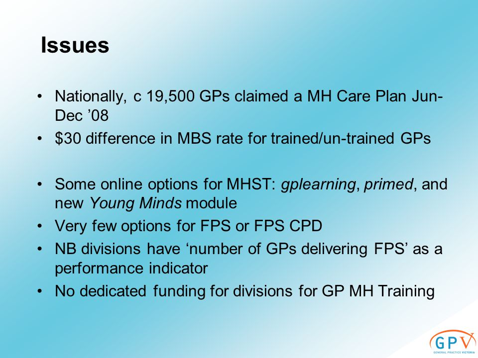 Issues Nationally, c 19,500 GPs claimed a MH Care Plan Jun- Dec '08 $30 difference in MBS rate for trained/un-trained GPs Some online options for MHST: gplearning, primed, and new Young Minds module Very few options for FPS or FPS CPD NB divisions have 'number of GPs delivering FPS' as a performance indicator No dedicated funding for divisions for GP MH Training