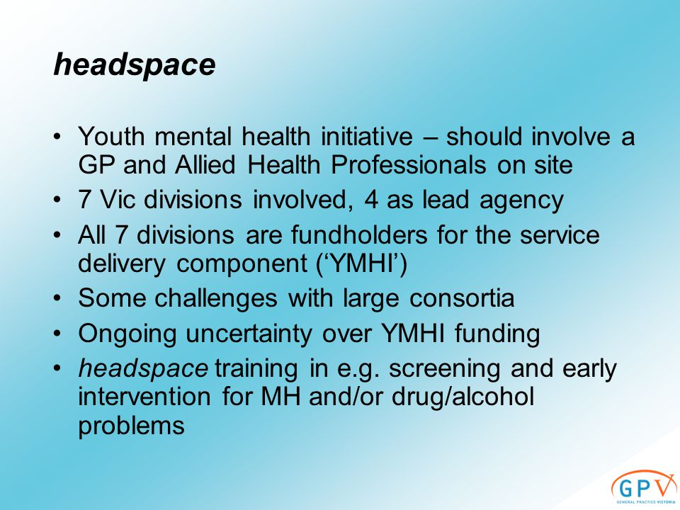 headspace Youth mental health initiative – should involve a GP and Allied Health Professionals on site 7 Vic divisions involved, 4 as lead agency All 7 divisions are fundholders for the service delivery component ('YMHI') Some challenges with large consortia Ongoing uncertainty over YMHI funding headspace training in e.g.