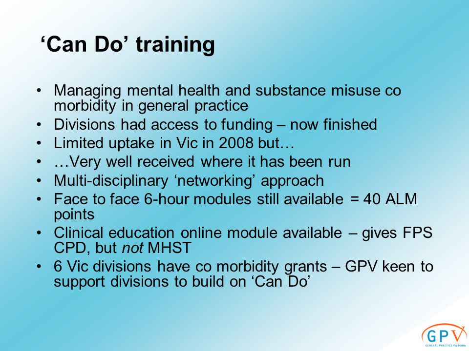 'Can Do' training Managing mental health and substance misuse co morbidity in general practice Divisions had access to funding – now finished Limited uptake in Vic in 2008 but… …Very well received where it has been run Multi-disciplinary 'networking' approach Face to face 6-hour modules still available = 40 ALM points Clinical education online module available – gives FPS CPD, but not MHST 6 Vic divisions have co morbidity grants – GPV keen to support divisions to build on 'Can Do'