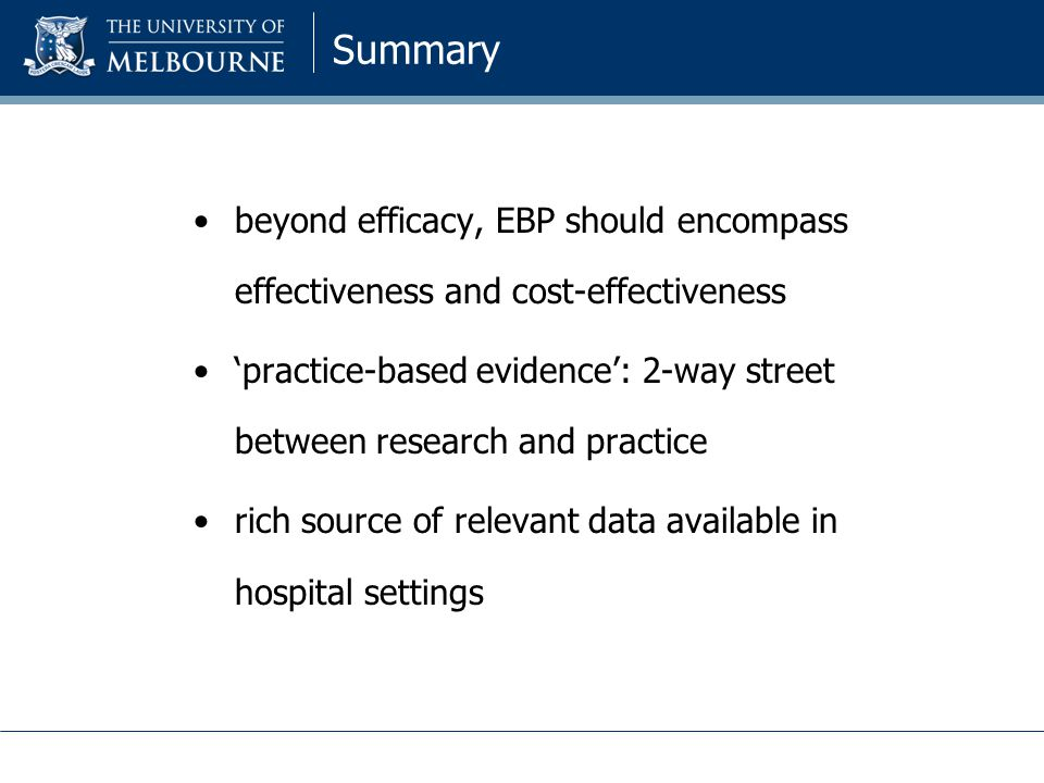 Summary beyond efficacy, EBP should encompass effectiveness and cost-effectiveness 'practice-based evidence': 2-way street between research and practice rich source of relevant data available in hospital settings
