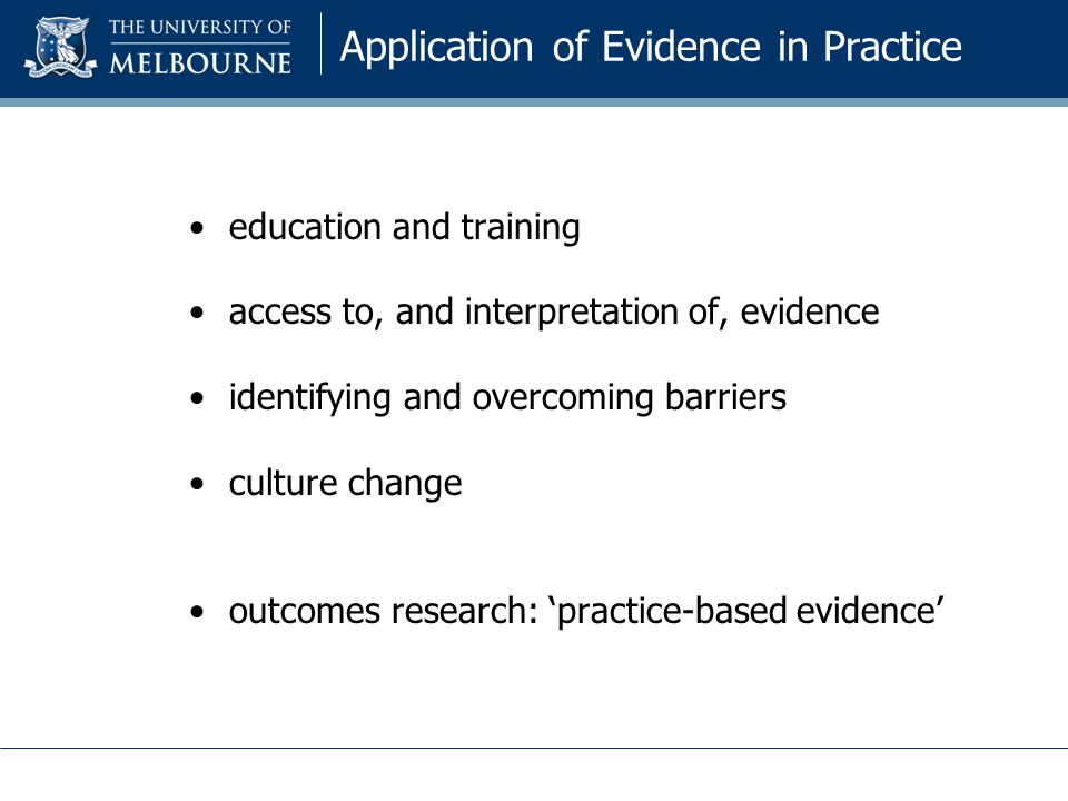 Application of Evidence in Practice education and training access to, and interpretation of, evidence identifying and overcoming barriers culture change outcomes research: 'practice-based evidence'
