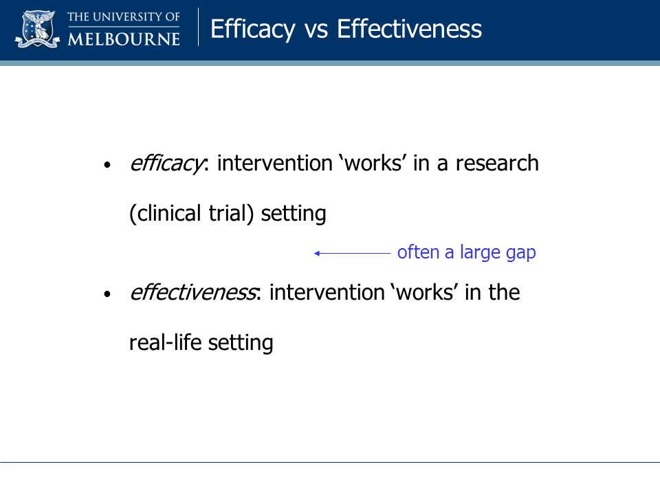 Efficacy vs Effectiveness efficacy: intervention 'works' in a research (clinical trial) setting effectiveness: intervention 'works' in the real-life setting often a large gap