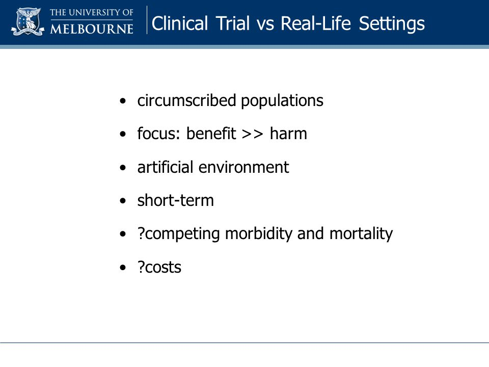 circumscribed populations focus: benefit >> harm artificial environment short-term competing morbidity and mortality costs Clinical Trial vs Real-Life Settings